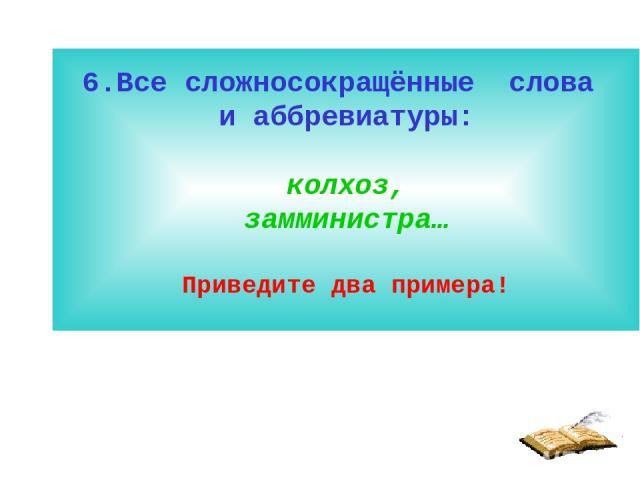 6.Все сложносокращённые слова и аббревиатуры: колхоз, замминистра… Приведите два примера!