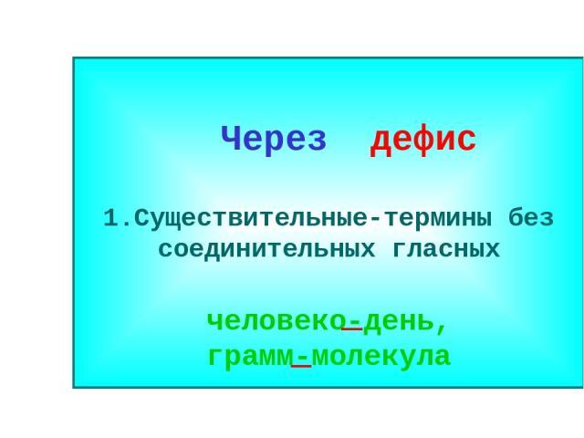 Через дефис 1.Существительные-термины без соединительных гласных человеко-день, грамм-молекула