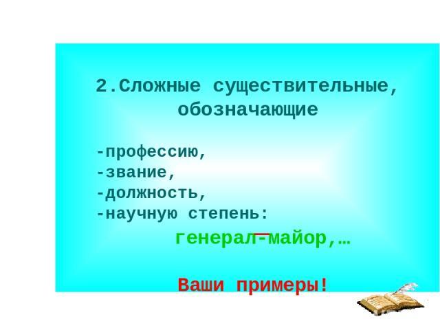 2.Сложные существительные, обозначающие -профессию, -звание, -должность, -научную степень: генерал-майор,… Ваши примеры!