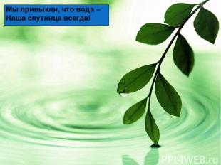 Мы привыкли, что вода – Наша спутница всегда!