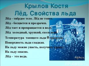 Крылов Костя Лёд. Свойства льда Лёд - твёрдое тело. Лёд не тонет. Лёд - бесцвете