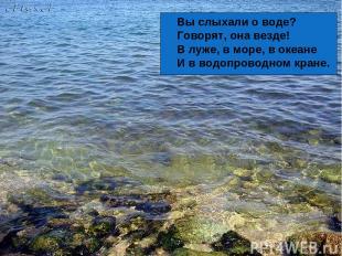 Вы слыхали о воде? Говорят, она везде! В луже, в море, в океане И в водопроводно