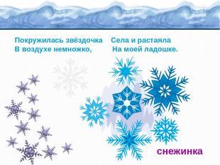 Покружилась звёздочка Села и растаяла В воздухе немножко, На моей ладошке. снежи