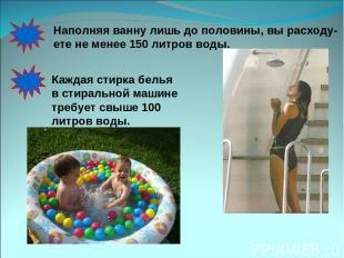 Наполняя ванну лишь до половины, вы расходу- ете не менее 150 литров воды. Кажда