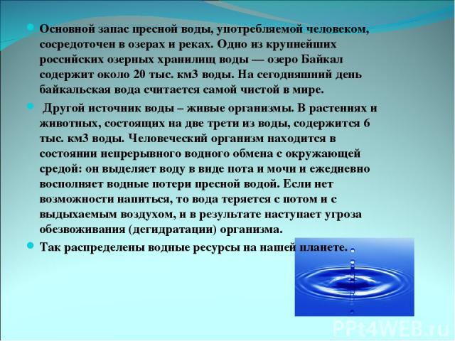 Основной запас пресной воды, употребляемой человеком, сосредоточен в озерах и реках. Одно из крупнейших российских озерных хранилищ воды — озеро Байкал содержит около 20 тыс. км3 воды. На сегодняшний день байкальская вода считается самой чистой в ми…