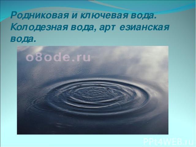 Родниковая и ключевая вода. Колодезная вода, артезианская вода.