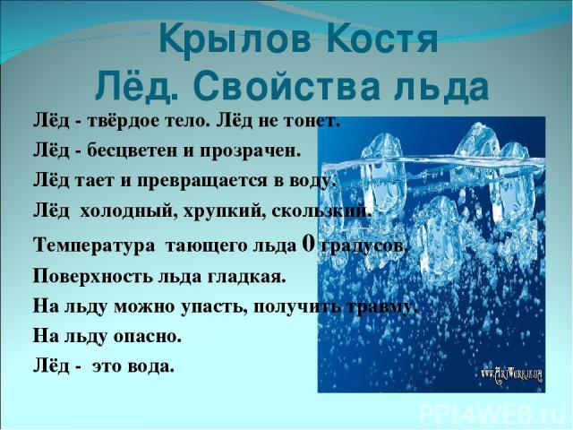 Крылов Костя Лёд. Свойства льда Лёд - твёрдое тело. Лёд не тонет. Лёд - бесцветен и прозрачен. Лёд тает и превращается в воду. Лёд холодный, хрупкий, скользкий. Температура тающего льда 0 градусов. Поверхность льда гладкая. На льду можно упасть, пол…