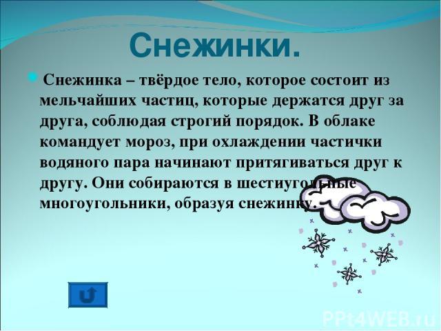 Снежинки. Снежинка – твёрдое тело, которое состоит из мельчайших частиц, которые держатся друг за друга, соблюдая строгий порядок. В облаке командует мороз, при охлаждении частички водяного пара начинают притягиваться друг к другу. Они собираются в …