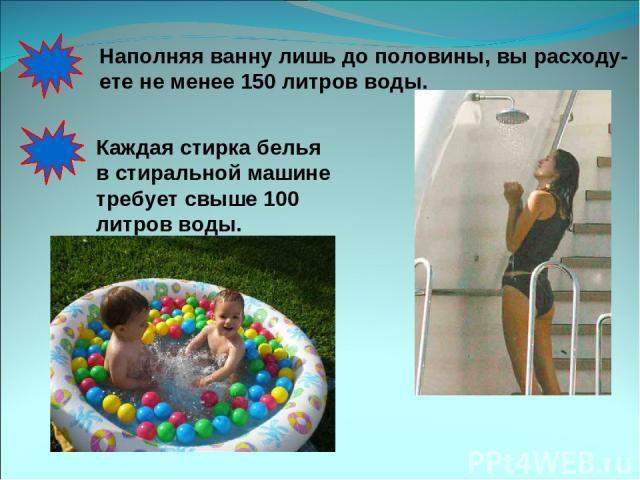 Наполняя ванну лишь до половины, вы расходу- ете не менее 150 литров воды. Каждая стирка белья в стиральной машине требует свыше 100 литров воды.