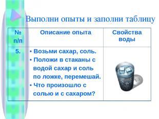Выполни опыты и заполни таблицу № п/п Описание опыта Свойства воды 5. Возьми сах