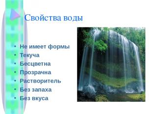 Свойства воды Не имеет формы Текуча Бесцветна Прозрачна Растворитель Без запаха