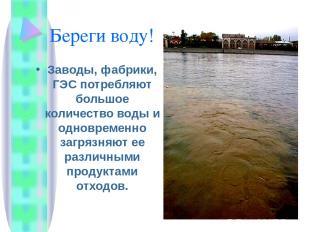 Береги воду! Заводы, фабрики, ГЭС потребляют большое количество воды и одновреме