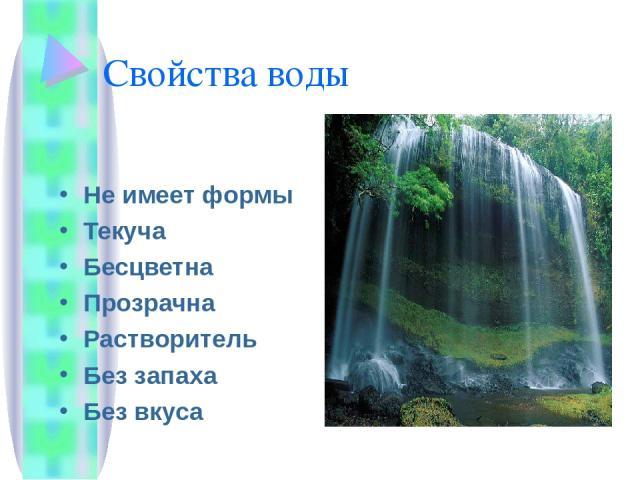 Свойства воды Не имеет формы Текуча Бесцветна Прозрачна Растворитель Без запаха Без вкуса