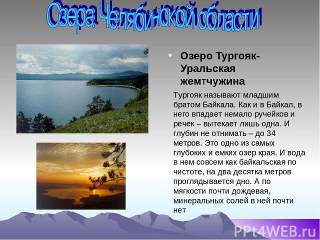Озеро Тургояк-Уральская жемтчужина Тургояк называют младшим братом Байкала. Как и в Байкал, в него впадает немало ручейков и речек – вытекает лишь одна. И глубин не отнимать – до 34 метров. Это одно из самых глубоких и емких озер края. И вода в нем …