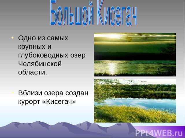 Одно из самых крупных и глубоководных озер Челябинской области. Вблизи озера создан курорт «Кисегач»