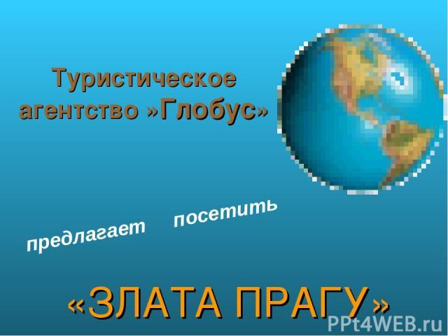 Туристическое агентство »Глобус» «ЗЛАТА ПРАГУ» предлагает посетить