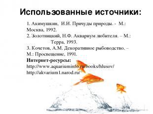 Использованные источники: 1. Акимушкин, И.И. Причуды природы. - М.: Москва, 1992