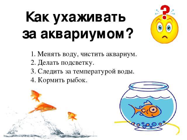 Как ухаживать за аквариумом? 1. Менять воду, чистить аквариум. 2. Делать подсветку. 3. Следить за температурой воды. 4. Кормить рыбок.