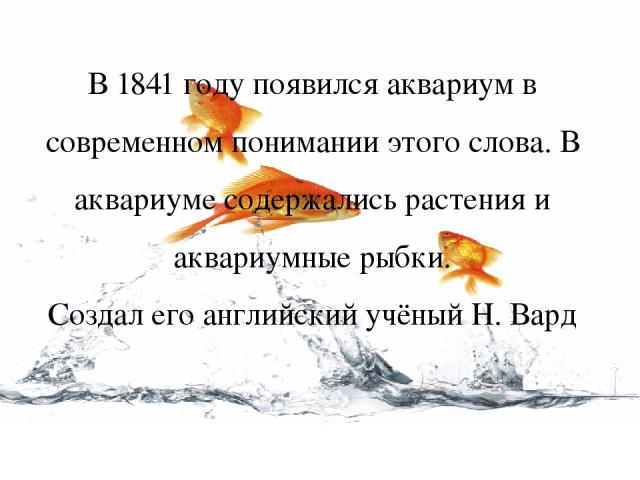 В 1841 году появился аквариум в современном понимании этого слова. В аквариуме содержались растения и аквариумные рыбки. Создал его английский учёный Н. Вард