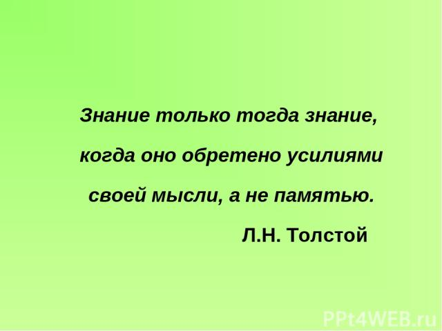 Знание только тогда знание, когда оно обретено усилиями своей мысли, а не памятью. Л.Н. Толстой