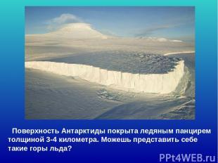 Поверхность Антарктиды покрыта ледяным панцирем толщиной 3-4 километра. Можешь п
