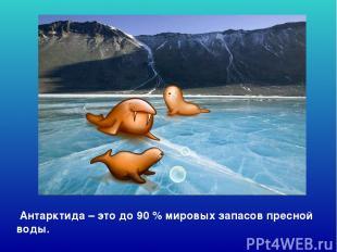 Антарктида – это до 90 % мировых запасов пресной воды. Антарктида – это до 90 %