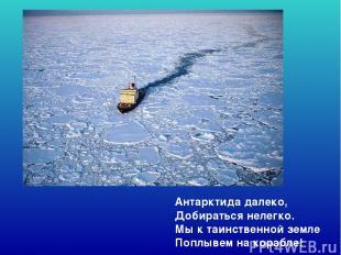 Антарктида далеко, Добираться нелегко. Мы к таинственной земле Поплывем на кораб