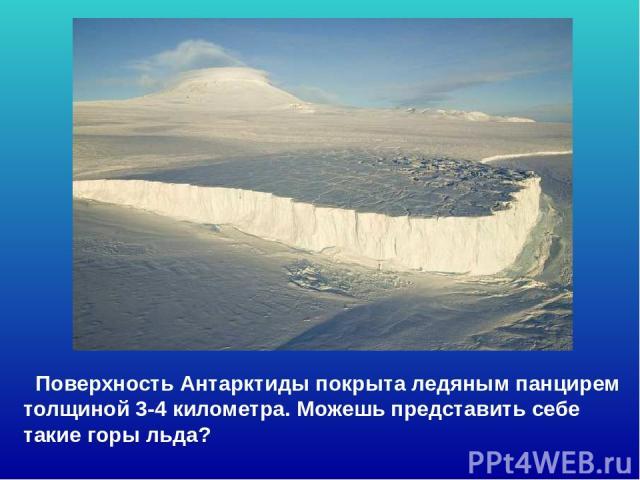 Поверхность Антарктиды покрыта ледяным панцирем толщиной 3-4 километра. Можешь представить себе такие горы льда? Поверхность антарктиды покрыта ледяным панцирем толщиной 3-4 километра. Можешь представить себе такие горы льда?