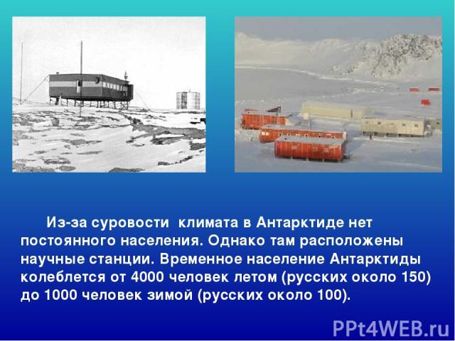 Из-за суровости климата в Антарктиде нет постоянного населения. Однако там расположены научные станции. Временное население Антарктиды колеблется от 4000 человек летом (русских около 150) до 1000 человек зимой (русских около 100). Из-за суровости кл…