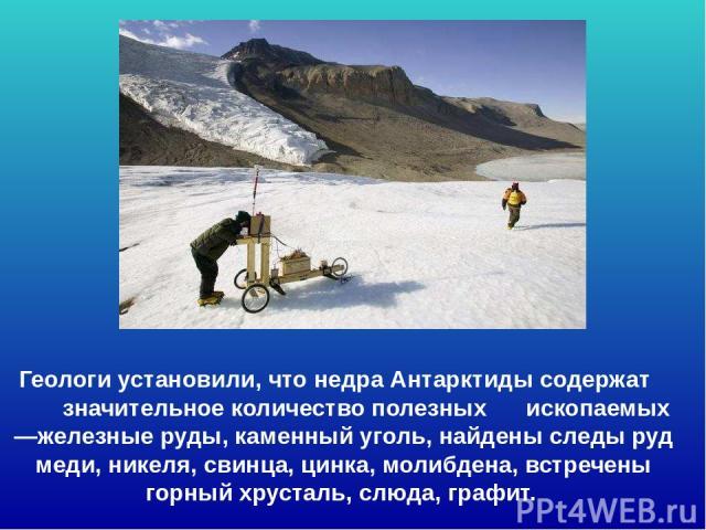 Геологи установили, что недра Антарктиды содержат значительное количество полезных ископаемых —железные руды, каменный уголь, найдены следы руд меди, никеля, свинца, цинка, молибдена, встречены горный хрусталь, слюда, графит. Геологи установили, что…