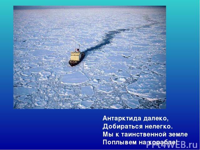 Антарктида далеко, Добираться нелегко. Мы к таинственной земле Поплывем на корабле! Антарктида далеко, добираться нелегко. Мы к таинственной земле поплывем на корабле!