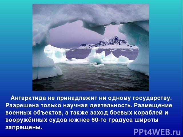 Антарктида не принадлежит ни одному государству. Разрешена только научная деятельность. Размещение военных объектов, а также заход боевых кораблей и вооружённых судов южнее 60-го градуса широты запрещены. Антарктида не принадлежит ни одному государс…