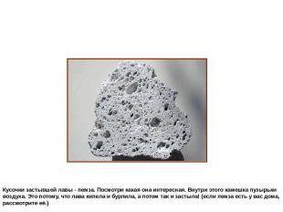 Кусочки застывшей лавы - пемза. Посмотри какая она интересная. Внутри этого каме
