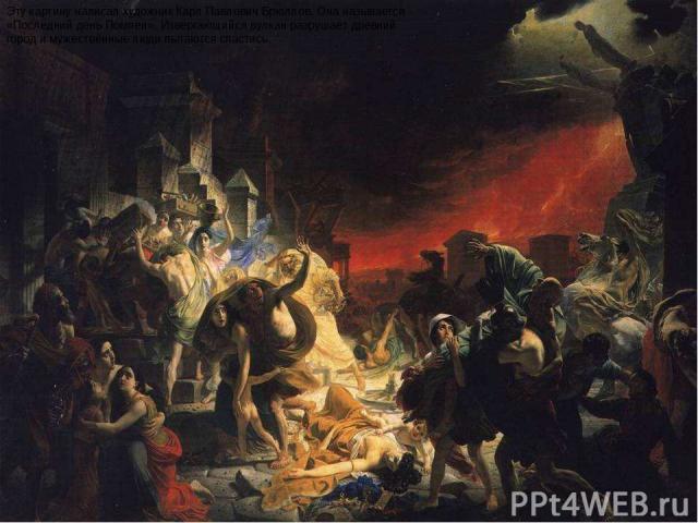 Эту картину написал художник Карл Павлович Брюллов. Она называется «Последний день Помпеи». Извергающийся вулкан разрушает древний город и мужественные люди пытаются спастись. Эту картину написал художник карл павлович брюллов. Она называется «после…