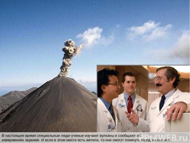 В настоящее время специальные люди-ученые изучают вулканы и сообщают об извержениях заранее. И если в этом месте есть жители, то они смогут покинуть город и спастись. В настоящее время специальные люди-ученые изучают вулканы и сообщают об извержения…