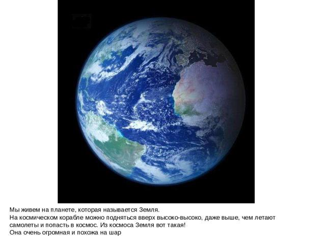 Мы живем на планете, которая называется Земля. На космическом корабле можно подняться вверх высоко-высоко, даже выше, чем летают самолеты и попасть в космос. Из космоса Земля вот такая! Она очень огромная и похожа на шар Мы живем на планете, которая…