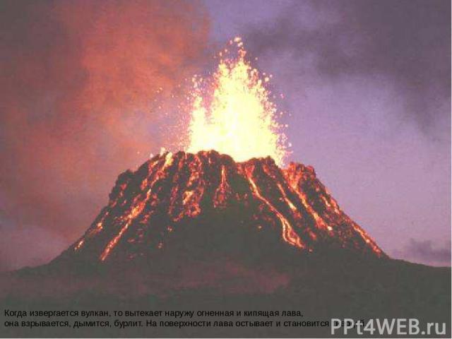 Когда извергается вулкан, то вытекает наружу огненная и кипящая лава, она взрывается, дымится, бурлит. На поверхности лава остывает и становится твердой. Когда извергается вулкан, то вытекает наружу огненная и кипящая лава, она взрывается, дымится, …