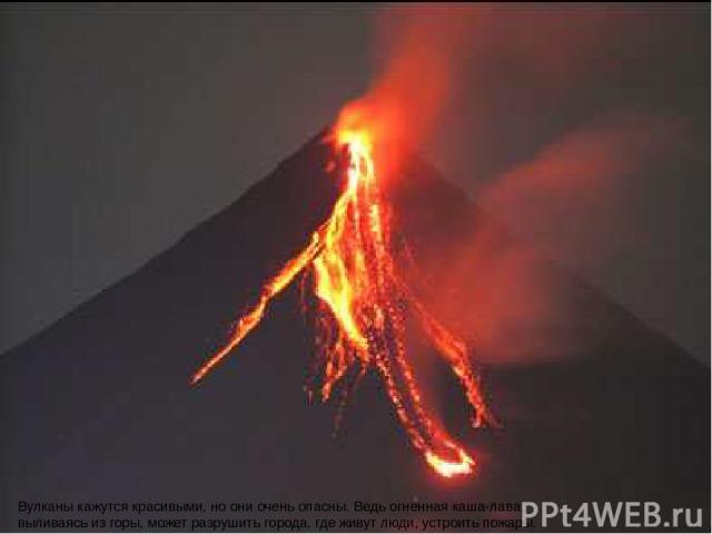 Вулканы кажутся красивыми, но они очень опасны. Ведь огненная каша-лава, выливаясь из горы, может разрушить города, где живут люди, устроить пожары. Вулканы кажутся красивыми, но они очень опасны. Ведь огненная каша-лава, выливаясь из горы, может ра…