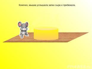 Конечно, мышка услышала запах сыра и прибежала. Конечно, мышка услышала запах сы