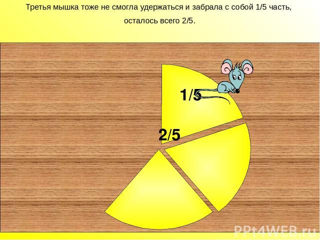 Третья мышка тоже не смогла удержаться и забрала с собой 1/5 часть, осталось всего 2/5. 2/5 Третья мышка тоже не смогла удержаться и забрала с собой 1/5 часть, осталось всего 2/5. 1/5