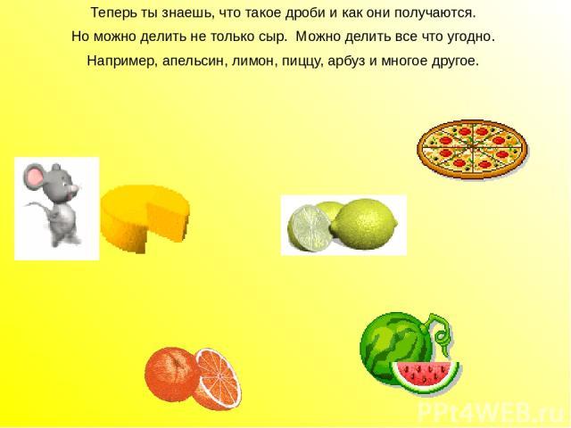 Теперь ты знаешь, что такое дроби и как они получаются. Но можно делить не только сыр. Можно делить все что угодно. Например, апельсин, лимон, пиццу, арбуз и многое другое. Теперь ты знаешь, что такое дроби и как они получаются. Но можно делить не т…