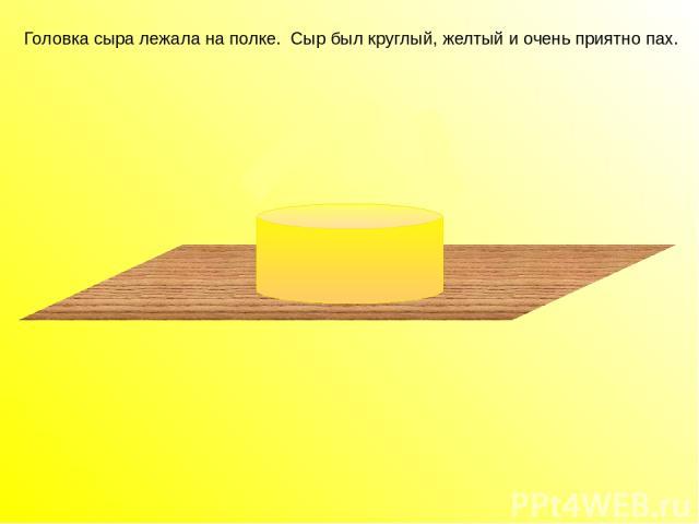 Головка сыра лежала на полке. Сыр был круглый, желтый и очень приятно пах. Головка сыра лежала на полке. Сыр был круглый, желтый и очень приятно пах.