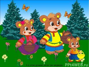 А в этом домике жили три медведя.
