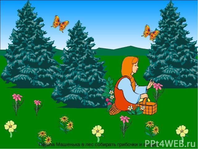 Пошла Машенька в лес собирать грибочки и ягодки.