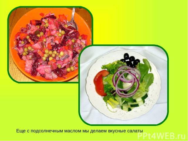 Еще с подсолнечным маслом мы делаем вкусные салаты
