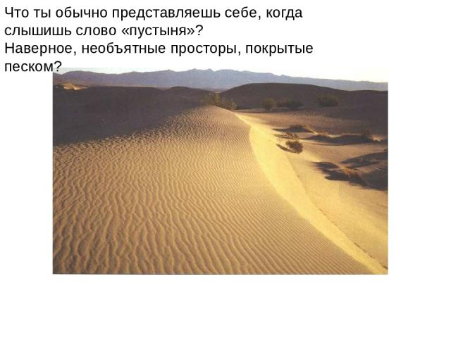 Что ты обычно представляешь себе, когда слышишь слово «пустыня»? Наверное, необъятные просторы, покрытые песком? Что ты обычно представляешь себе, когда слышишь слово «пустыня»? Наверное, необъятные просторы, покрытые песком?