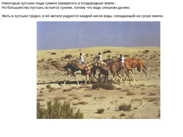 Некоторые пустыни люди сумели превратить в плодородные земли. Но большинство пустынь остается сухими, потому что вода слишком далеко. Жить в пустыне трудно, и её жители радуются каждой капле воды, попадающей на сухую землю. Некоторые пустыни люди су…