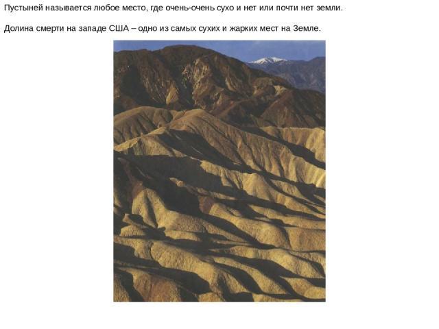 Пустыней называется любое место, где очень-очень сухо и нет или почти нет земли. Долина смерти на западе США – одно из самых сухих и жарких мест на Земле. Пустыней называется любое место, где очень-очень сухо и нет или почти нет земли. Долина смерти…