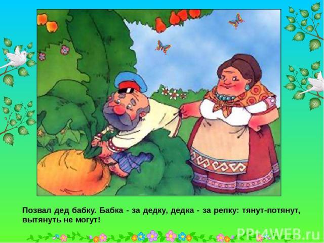 Позвал дед бабку. Бабка - за дедку, дедка - за репку: тянут-потянут, вытянуть не могут! Позвал дед бабку. Бабка - за дедку, дедка - за репку: тянут-потянут, вытянуть не могут!