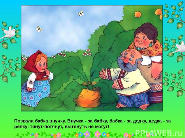 Позвала бабка внучку. Внучка - за бабку, бабка - за дедку, дедка - за репку: тянут-потянут, вытянуть не могут! Позвала бабка внучку. Внучка - за бабку, бабка - за дедку, дедка - за репку: тянут-потянут, вытянуть не могут!